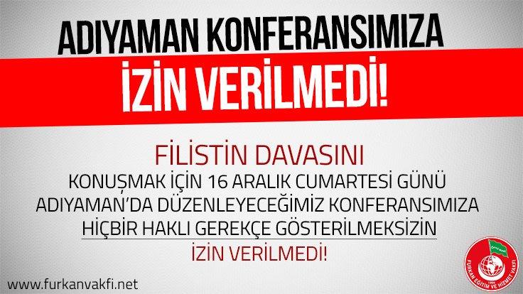 ADIYAMAN KONFERANSIMIZA İZİN VERİLMEDİ!...