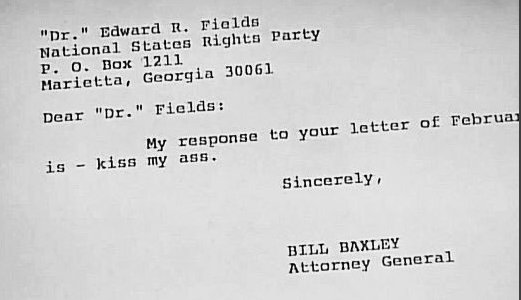 In 1976, the Attorney General of Alabama, Bill Baxley, replied to an angry white supremacist with the succinct letter seen here. 'Dr.' Fields was angry because Baxley had reopened an unsolved case from 1963: 4 members of the KKK had bombed a church & killed 4 black girls...