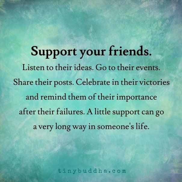 Support your friends. Listen to their ideas. Go to their events. Share their posts. Celebrate in their victories and remind them of their importance after their failures. A little support can go a very long way in someone's life.