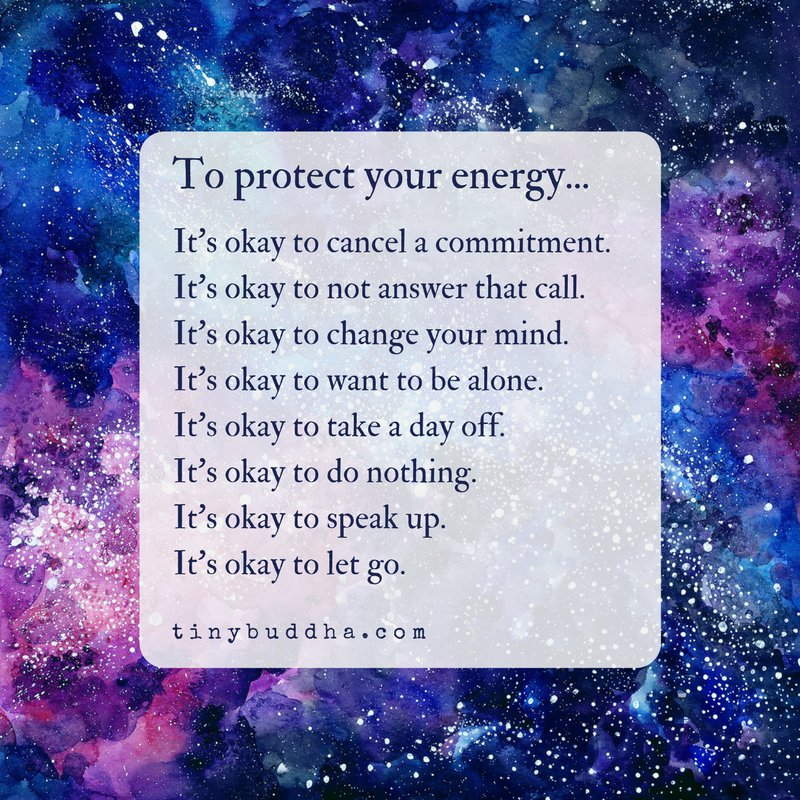 To protect your energy... It's okay to cancel a commitment. It's okay to not answer that call. It's okay to change your mind. It's okay to want to be alone. It's okay to take a day off. It's okay to do nothing. It's okay to speak up. It's okay to let go.
