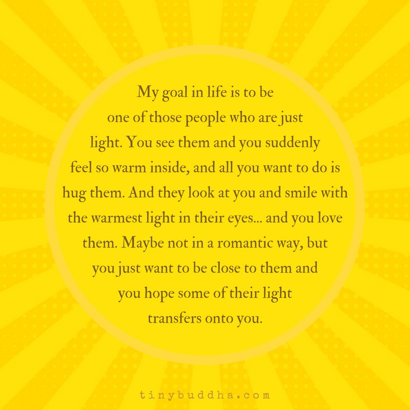 My goal in life is to be one of those people who are just light. You see them and you suddenly feel so warm inside and all you want to do is hug them. And they look at you and smile with the warmest light in their eyes…. and you love them. Maybe not in a romantic way but...