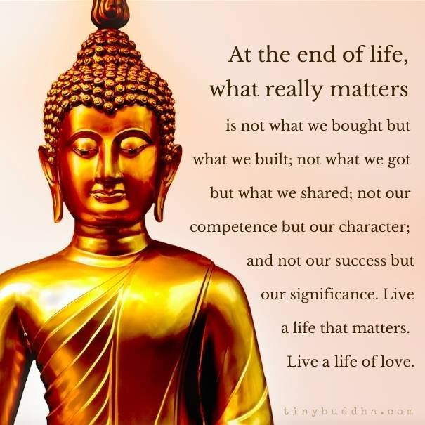 'At the end of life, what really matters is not what we bought, but what we built; not what we got, but what we shared; not our competence, but our character; and not our success, but our significance. Live a life that matters. Live a life of love.' ~Unknown