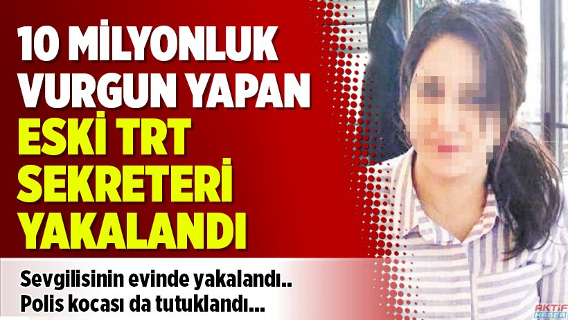 10 milyonluk vurgun yapan eski TRT sekre...