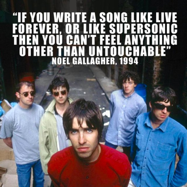 """If you write a song like Live Forever, or like Supersonic then you can't feel anything other than untouchable"""" – Noel Gallagher, 1994"""