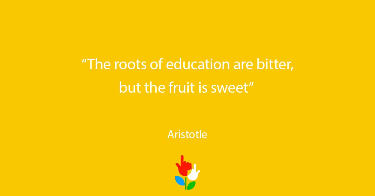 the roots of education are bitter but fruit is sweet The roots of education are bitter, but the fruit is sweet (aristotle.