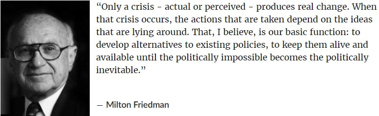 """Only a crisis - actual or perceived - produces real change. When that crisis occurs, the actions that are taken depend on the ideas that are lying around. That, I believe, is our basic function: to develop alternatives to existing policies, to keep them alive and available until the politically impossible becomes the politically inevitable."" ― Milton Friedman"