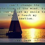 """I can't change the direction of the wind, but I can adjust my sails to always reach my direction."" -Jimmy Dean"