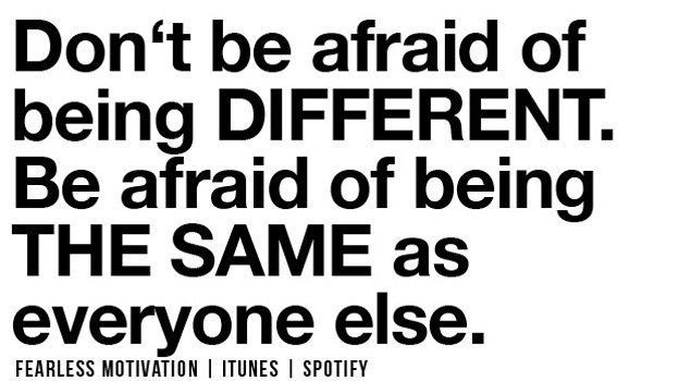 RT @fearlessmotivat: Don't be afraid of being different. Be afraid of being the same as everyone else! https://t.co/O6kxDNj0aJ