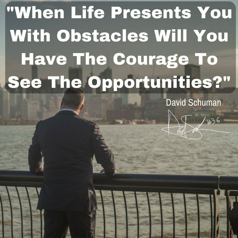 'When Life Presents You With Obstacles Will You Have The Courage To See The Opportunities?' ~David Schuman #SchumanMotivates