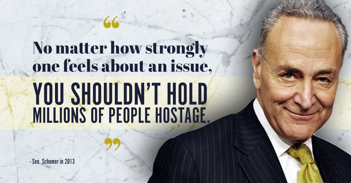 In 2013—the last time we found ourselves in this position—here is what Senator Schumer said: 'No matter how strongly one feels about an issue, you shouldn't hold millions of people hostage.' He was right! You shouldn't. But that's exactly what he and his party are doing now.
