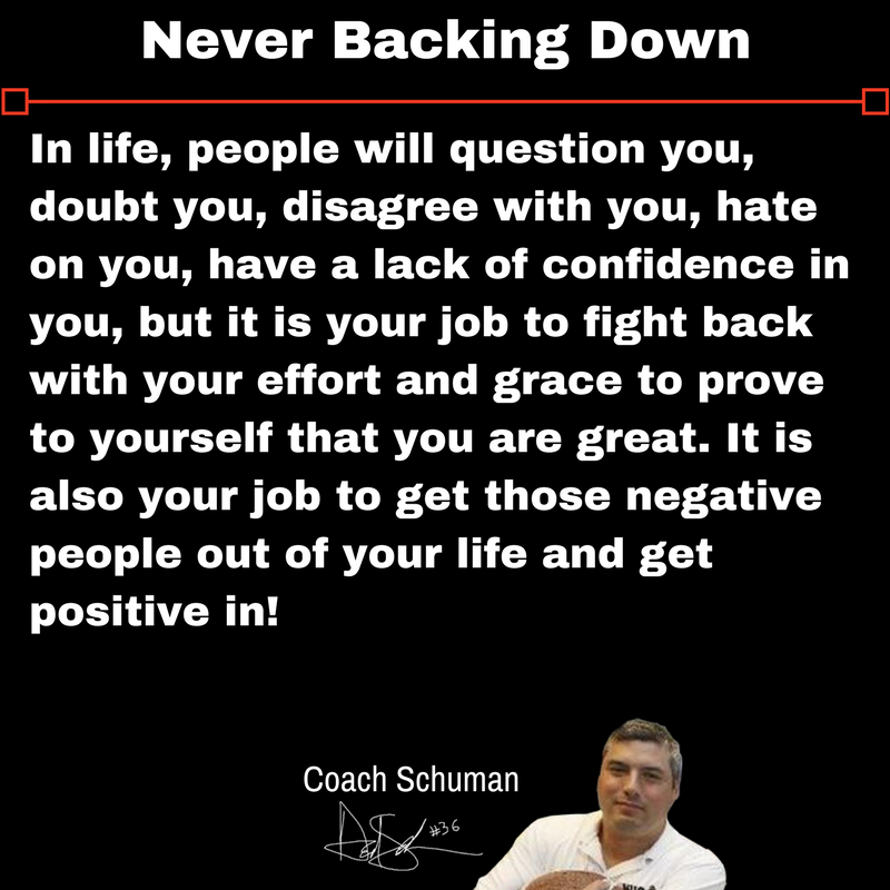 Never Back Down!! People will question you, doubt you, disagree with you, hate on you......but it is your job to fight back with your effort and grace to prove to yourself that you are great. It is also your job to get those negative people out of your life . ~David Schuman