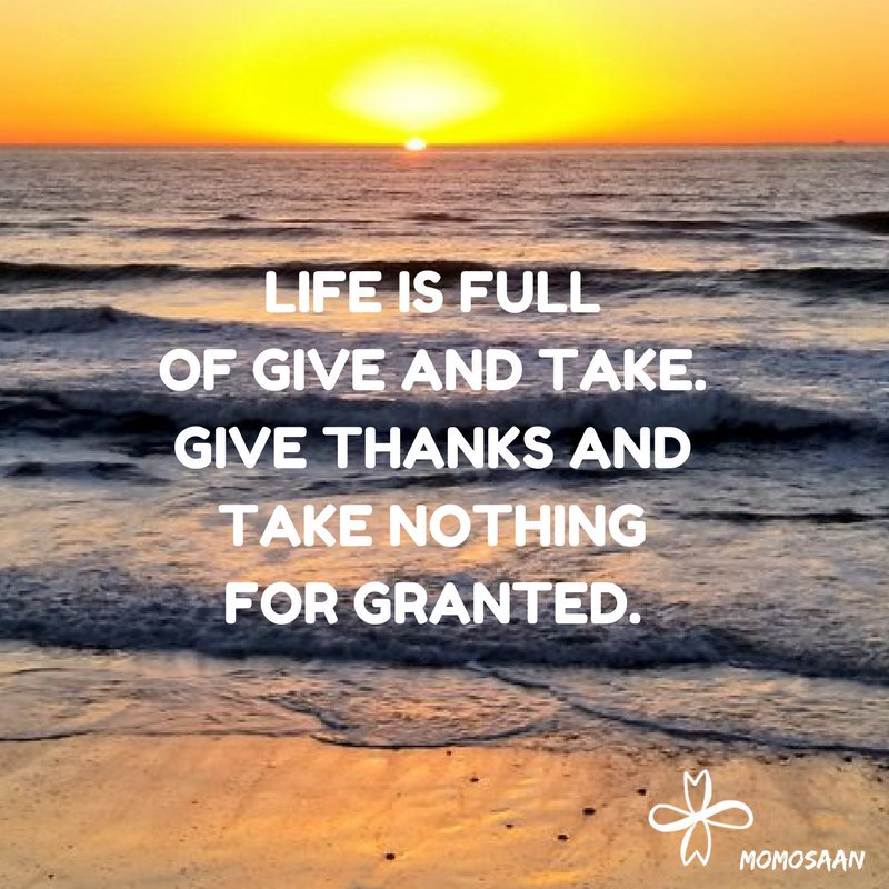 Image result for life is full of give and take give thanks and take nothing for granted
