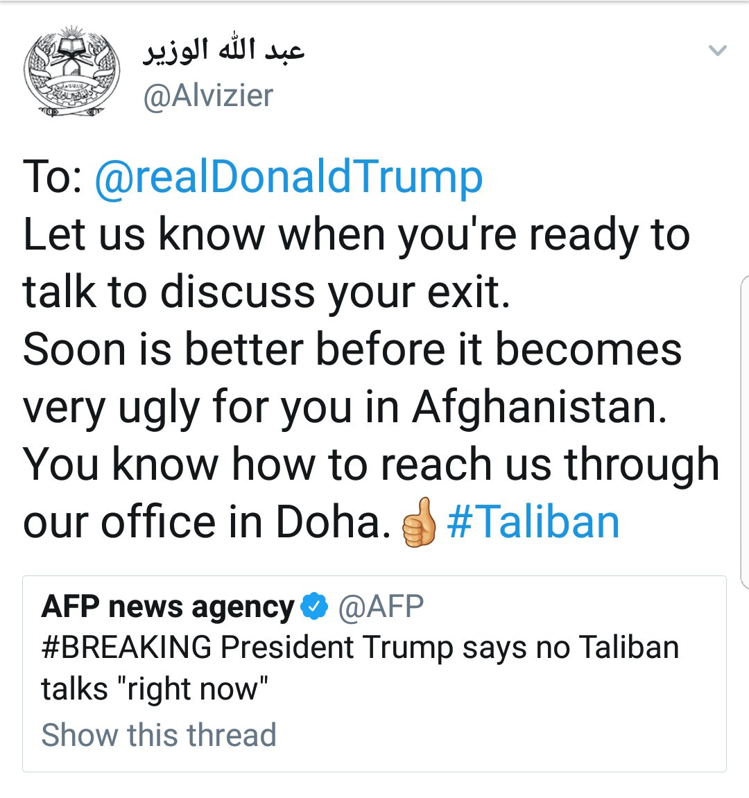 Crazy times. The media office of the Taliban asking President Trump on Twitter to reach the Taliban through their office in Doha 'once you're ready to discuss your exit' from Afghanistan. @akhbar