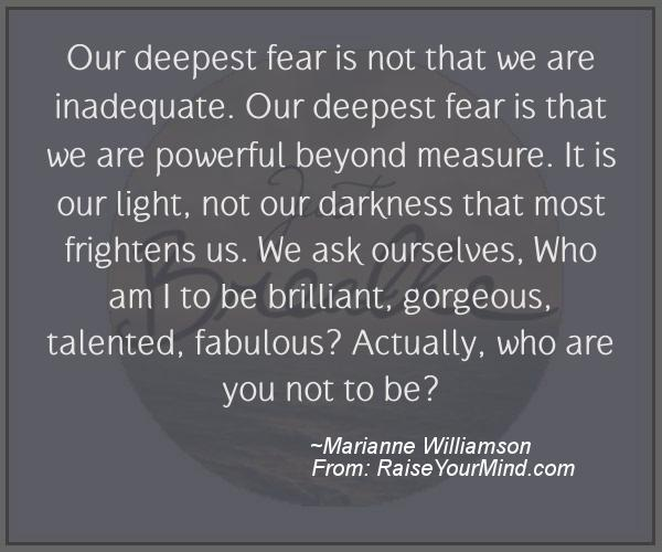 What we fear is that we are powerful beyond measure