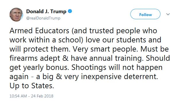 "JUST IN: President Trump tweets that it should be ""up to states"" to provide ""adept"" educators with firearms.   'Should get yearly bonus. Shootings will not happen again - a big & very inexpensive deterrent,' he added."