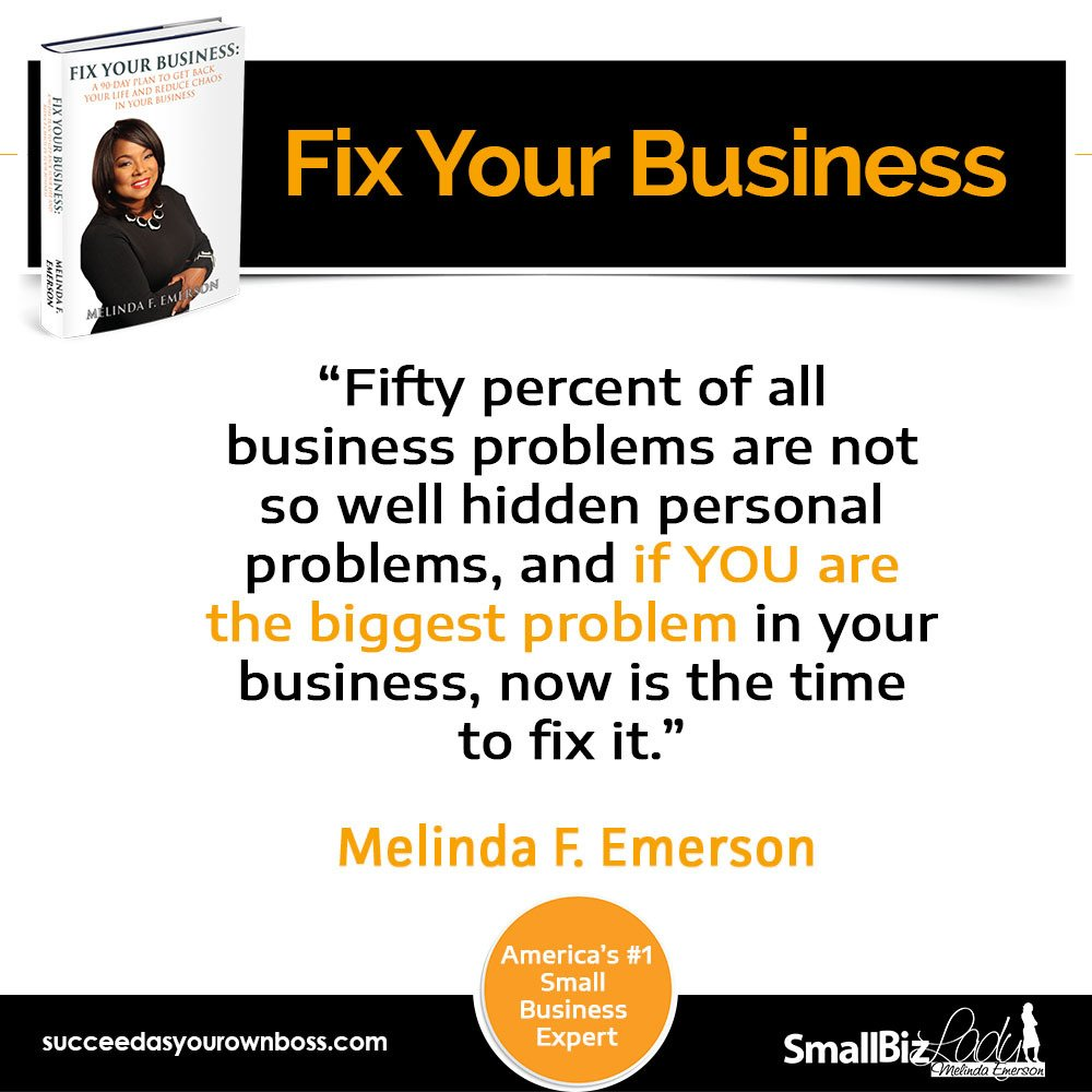 Fifty percent of all business problems are not so well hidden personal problems, and If YOU are the biggest problem in your business, now is the time to fix it.  Melinda F. Emerson