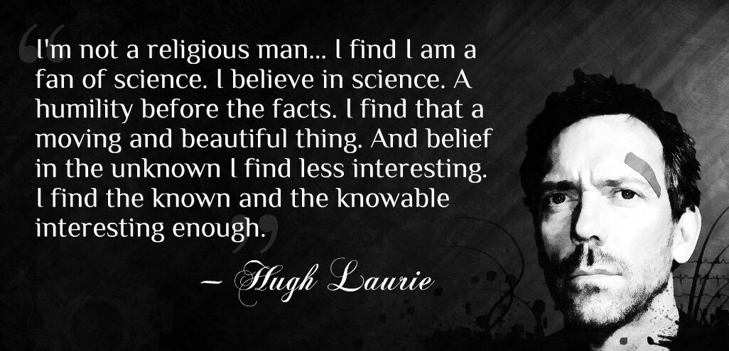 Quote of the day from Hugh Laurie aka Dr House.  I met him once in Chile. Nice bloke!