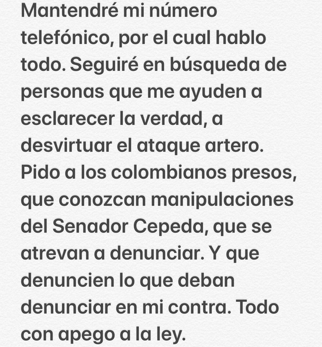 Seguiré en búsqueda de personas que me ayuden a esclarecer la verdad,a desvirtuar el ataque artero. Pido a los colombianos presos,que conozcan manipulaciones del Senador Cepeda,que se atrevan a denunciar.Y que denuncien lo que deban denunciar en mi contra.Todo con apego a la ley.