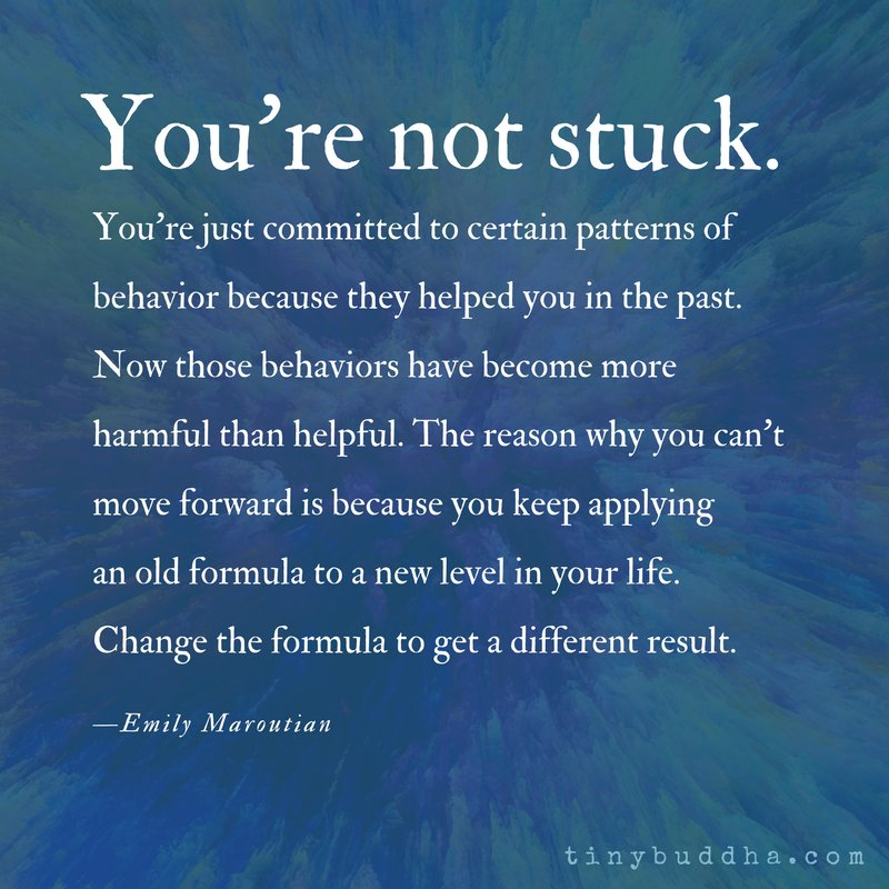 'You're not stuck. You're just committed to certain patterns of behavior because they helped you in the past. Now those behaviors have become more harmful than helpful... Change the formula to get a different result.' ~Emily Maroutian