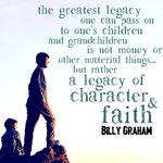 """The greatest legacy one can pass on to one's children and grandchildren is not money or material things accumulated in one's life, but rather a legacy of character and faith."" ~ Billy Graham (1918-2018)  Well done, Billy. Well done."