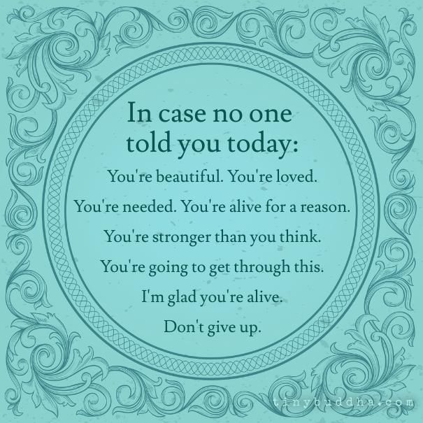 In case no one told you today: You're beautiful. You're loved. You're needed. You're alive for a reason. You're stronger than you think. You're going to get through this. I'm glad you're alive. Don't give up.