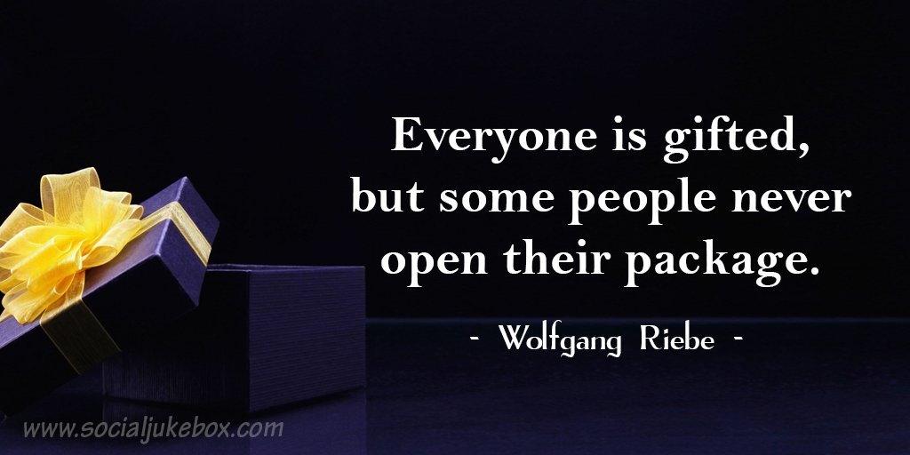 "Image result for ""Everyone is gifted - but some people never open their package!"" ~Wolfgang Riebe"
