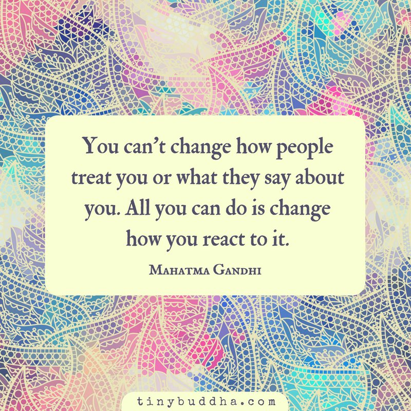 'You can't change how people treat you or what they say about you. All you can change is how you react to it.' ~Mahatma Gandhi