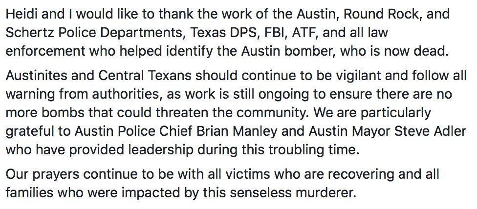 Heidi and I would like to thank the work of the Austin, Round Rock, and Schertz Police Departments, Texas DPS, FBI, ATF, and all law enforcement who helped identify the Austin bomber, who is now dead.