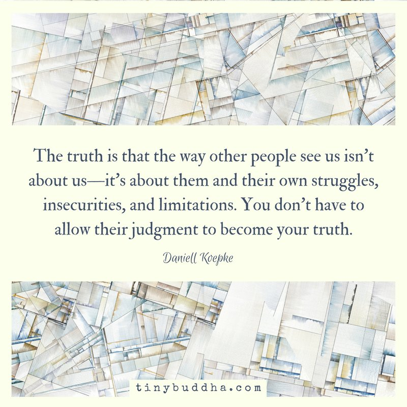 'The truth is that the way other people see us isn't about us—it's about them and their own struggles, insecurities, and limitations. You don't have to allow their judgment to become  your truth.' ~Daniell Koepke
