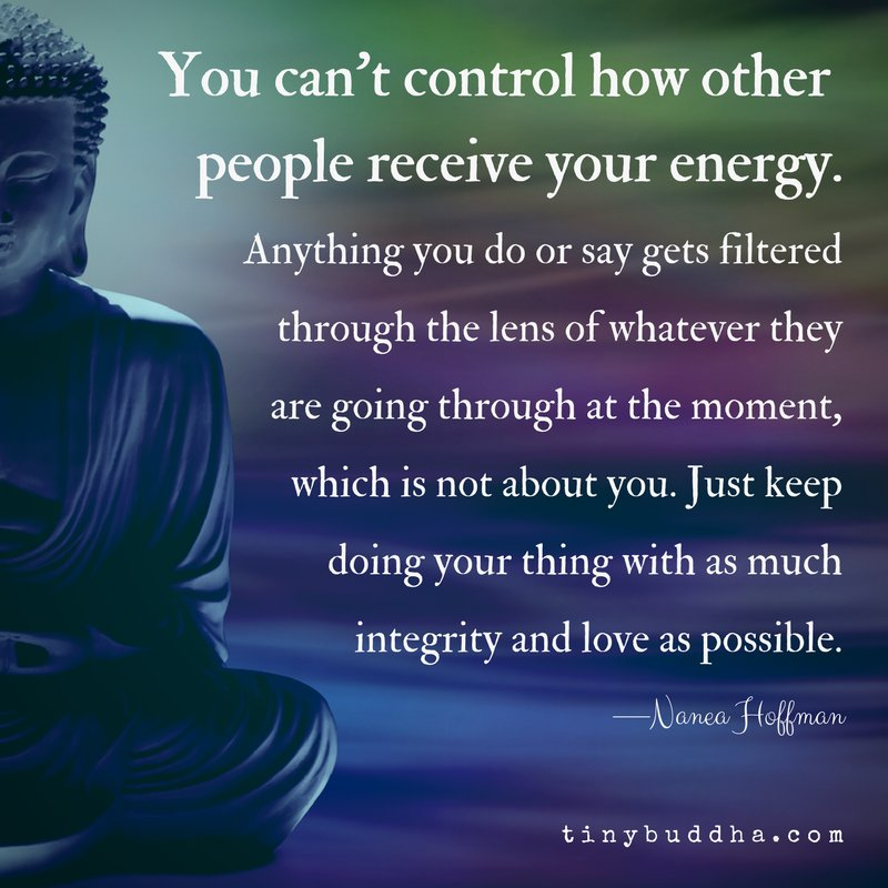 """""""You can't control how other people receive your energy. Anything you do or say gets filtered through the lens of whatever they are going through at the moment, which is not about you. Just keep doing your thing with as much integrity and love as possible."""" ~Nanea Hoffman"""