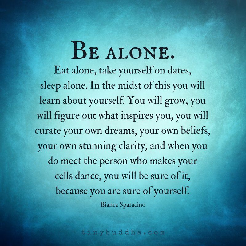 Be alone. Eat alone, take yourself on dates, sleep alone. In the midst of this you will learn about yourself. You will grow, you will figure out what inspires you, you will curate your own dreams, your own beliefs, your own stunning clarity..