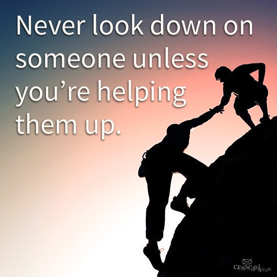 """""""Never look down on someone unless you're helping them up."""""""