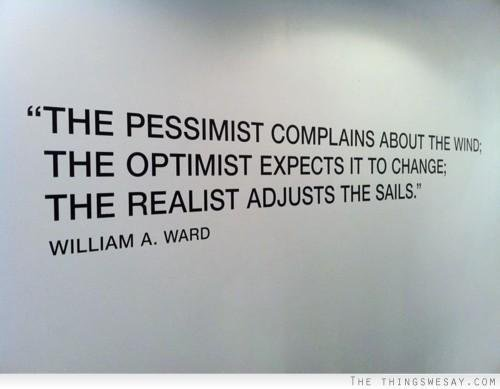 """The pessimist complains about the wind; the optimist expects it to change; the realist adjusts the sails."" – W. Ward"