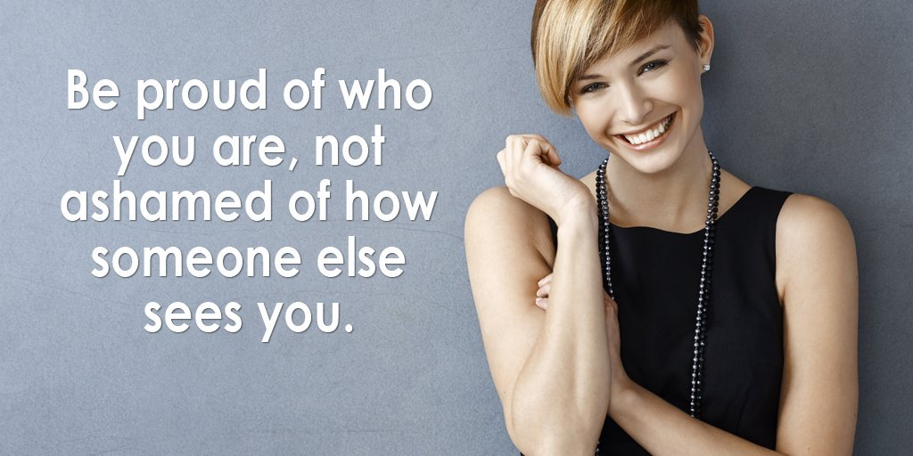 Be proud of who you are, not ashamed of...