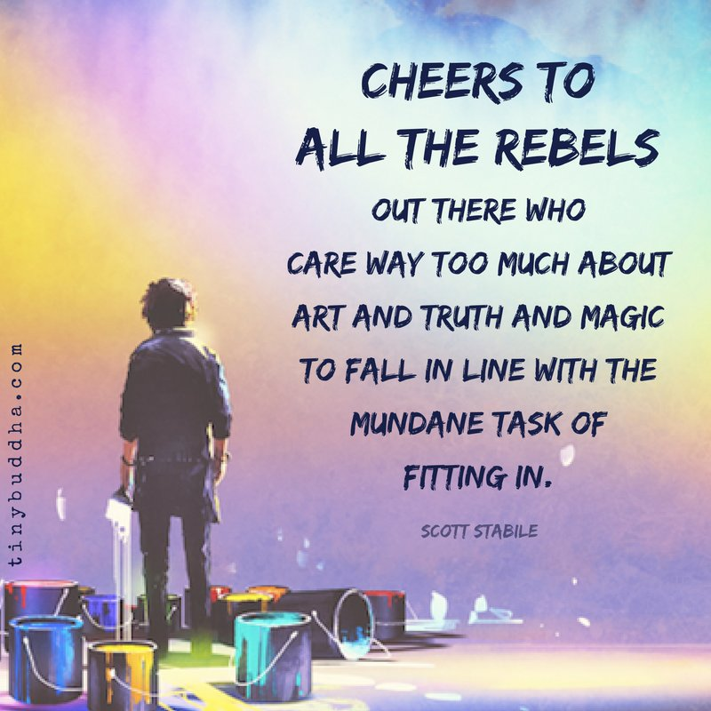 'Cheers to all the rebels out there who care way too much about art and truth and magic to fall in line with the mundane task of fitting in.' ~Scott Stabile