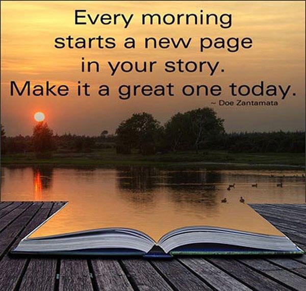 Every morning starts a new page in your #story. Make it a great one today. #ThinkBIGSundayWithMarsha #InspireThemRetweetTuesday #Life #JoyTrain #IQRTG #LightUpTheLOVE #LUTL #MondayMotivation #TuesdayThoughts #WednesdayWisdom #SuperSoulSunday #SuccessTRAIN