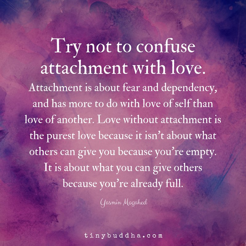 'Love without attachment is the purest love because it isn't about what others can give you because you're empty. It's about what you can give to others because your'e already full.' ~Yasmin Mogahed