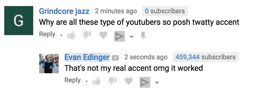 For ages, I've wanted to upload a video entirely in a British accent without calling attention to it to see who (that aren't subscribers) would fall for it. I count this a success