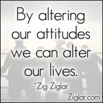 By altering our attitudes we can alter our lives. #truth #zigziglar #quote