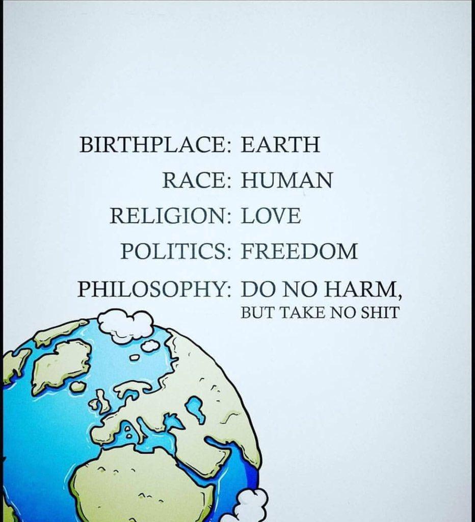 Birthplace : Earth Race: Human Religion : Love Politics : Freedom Philosophy : Do no harm but take no Bullshit  #fathoughtfortheday