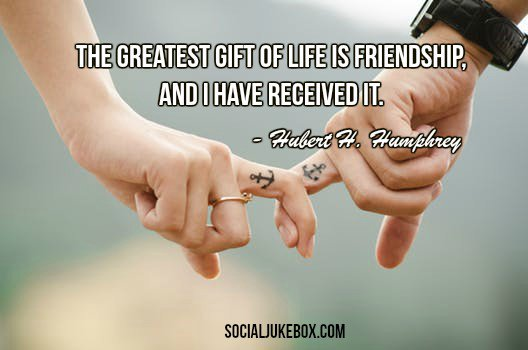 The greatest gift of life is friendship,...