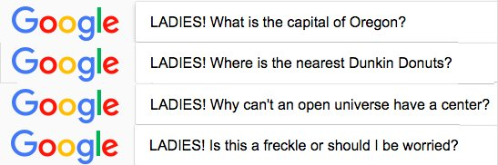 I only want input from the gals so I begin all my Google searches with LADIES!