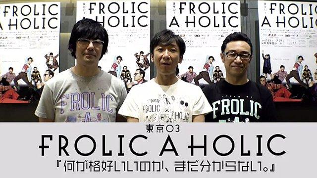 そしてさらに! 東京03 FROLIC A HOLIC『何が格好いいのか、まだ分からない。』がWOW