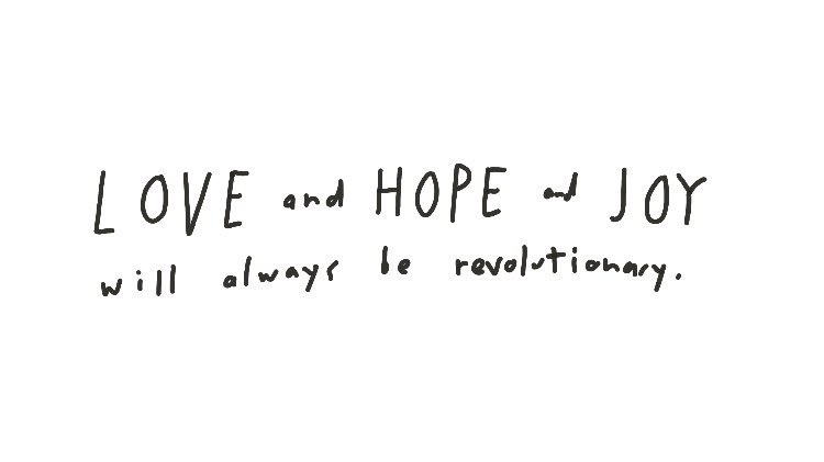 Love and hope and joy will always be revolutionary. Let's go be that.