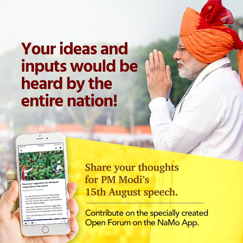 I am delighted to invite you all to share your valuable inputs for my speech on 15th August. Let your thoughts be heard by 130 crore Indians from the ramparts of the Red Fort. Contribute on the specially created Open Forum on the NaMo App. http://nm-4.com/dfr8