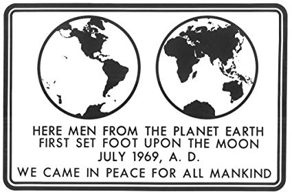 """Moon Landing: July 20, 1969  No other act of human exploration ever laid a plaque saying: """"We Came In Peace For All Mankind"""""""