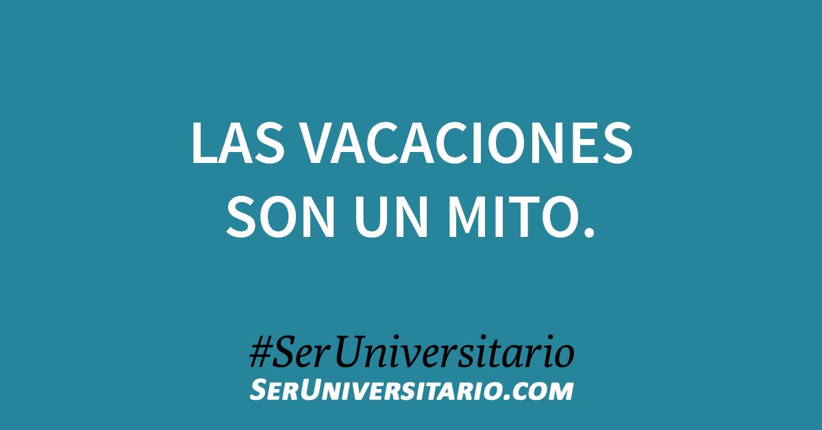 Las vacaciones son un mito. #SerUniversitario