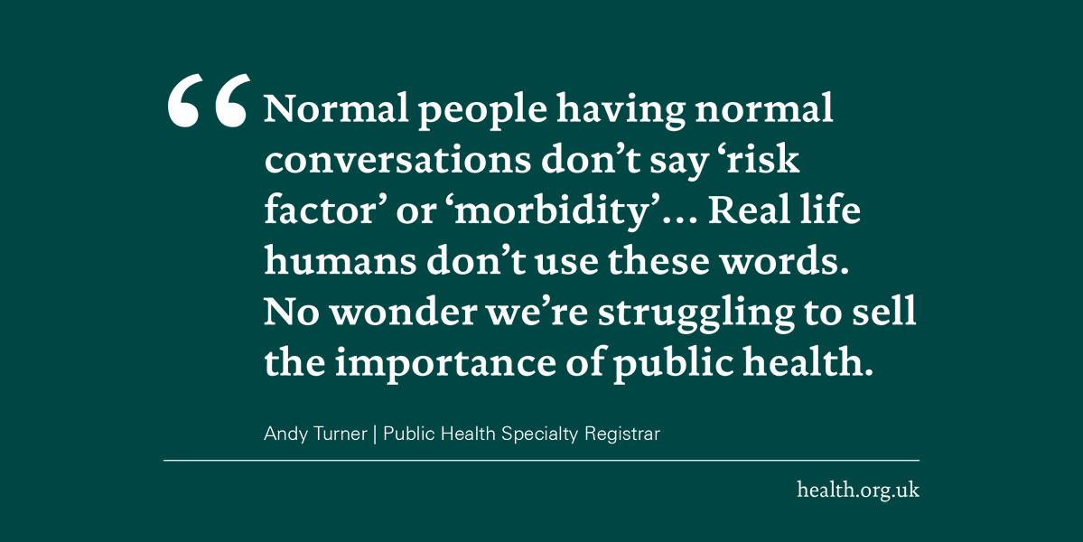 Does #publichealth have a language problem?  @andykturner argues that overuse of jargon is making it difficult to sell the importance of public health to the people it needs to influence.  Read more on why plain talking about public health matters: http://www.health.org.uk/news-and-comment/newsletter-features/plain-talking-about-what-makes-us-healthy…