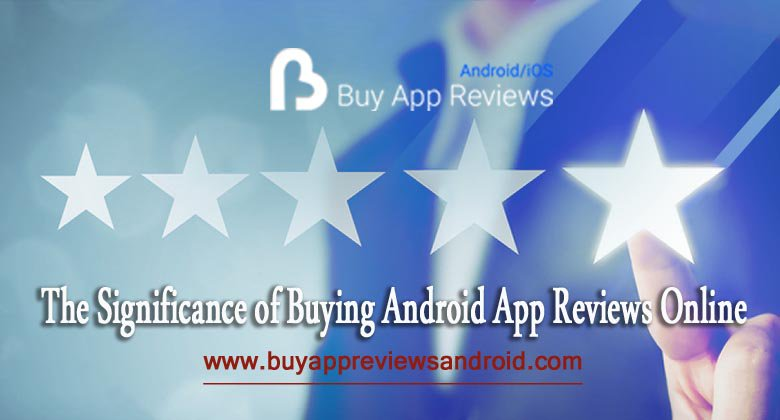 The Significance of Buying Android App Reviews Online http