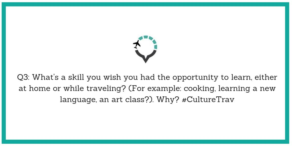 Q3: What's a skill you wish you had the opportunity to learn, either at home or while traveling? (For example: cooking, learning a new language, an art class?). Why? #CultureTrav